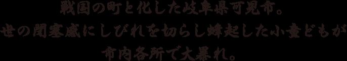 戦国の町と化した岐阜県可児市。世の閉塞感にしびれを切らし蜂起した小童どもが市内各所で大暴れ。